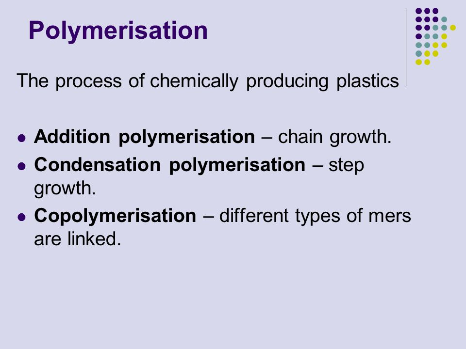 Polymerisation The process of chemically producing plastics Addition polymerisation – chain growth. Condensation polymerisation – step growth. Copolym