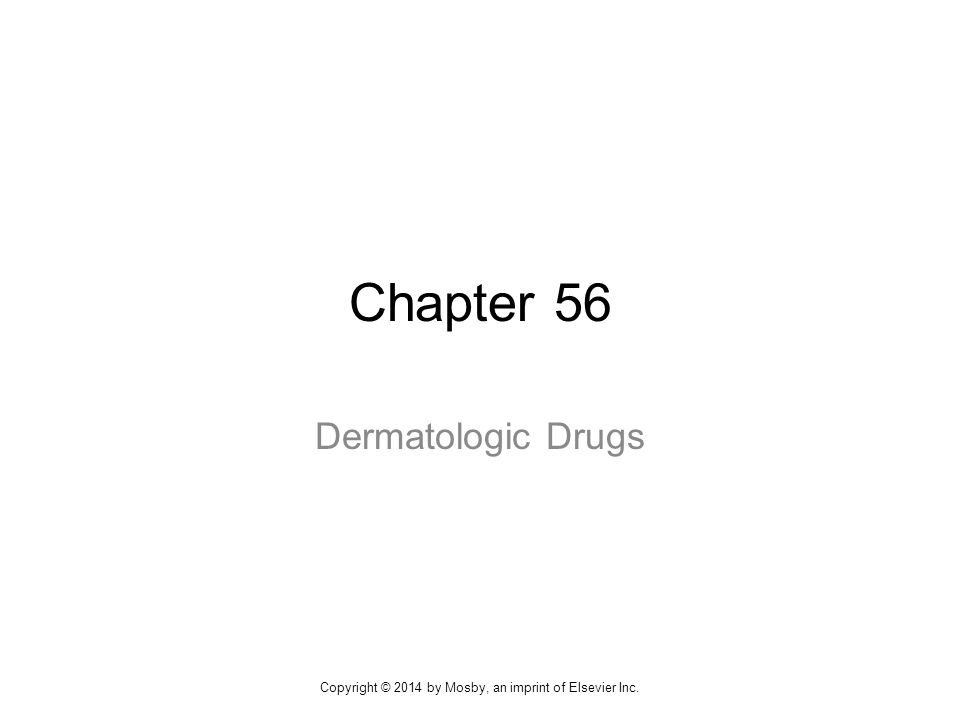 Chapter 56 Dermatologic Drugs Copyright © 2014 by Mosby, an imprint of Elsevier Inc.
