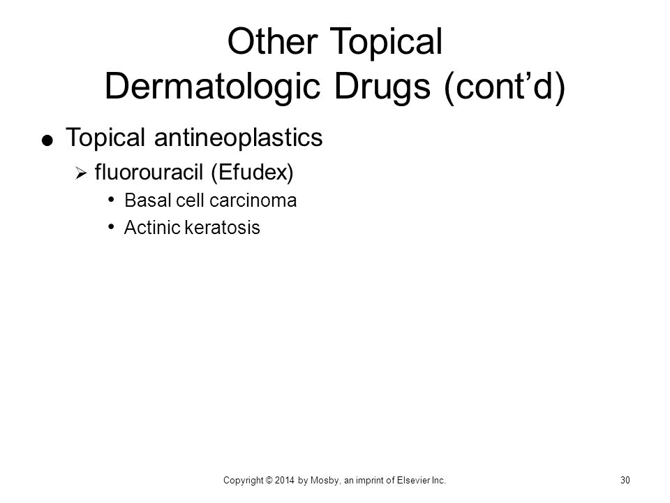  Topical antineoplastics  fluorouracil (Efudex) Basal cell carcinoma Actinic keratosis Other Topical Dermatologic Drugs (cont'd) Copyright © 2014 by