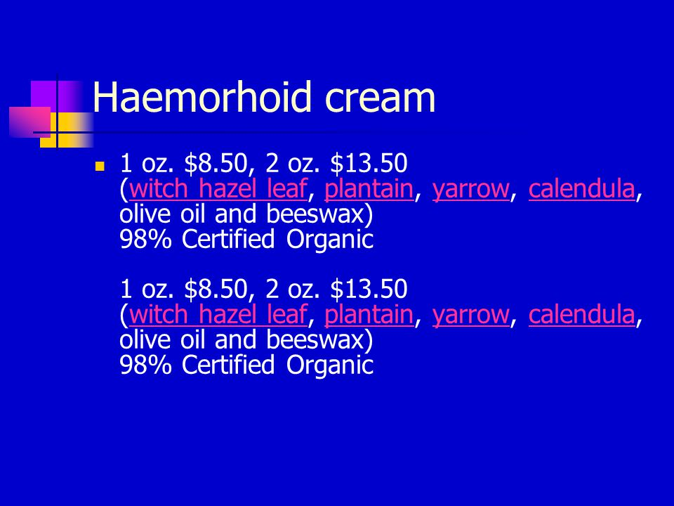 Haemorhoid cream 1 oz. $8.50, 2 oz. $13.50 (witch hazel leaf, plantain, yarrow, calendula, olive oil and beeswax) 98% Certified Organic 1 oz. $8.50, 2