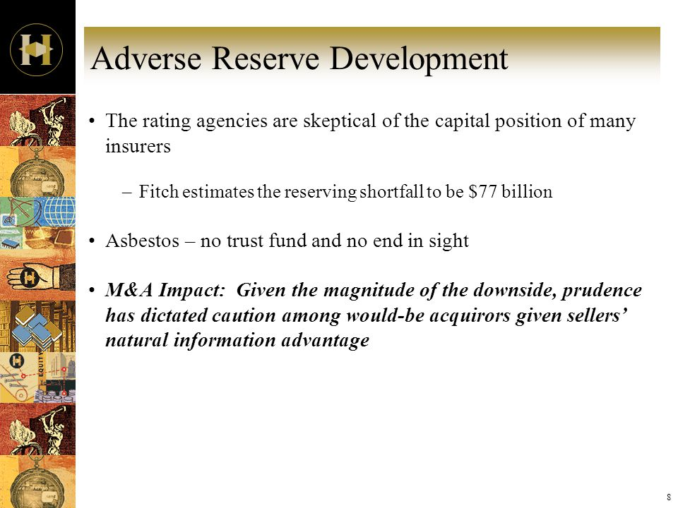 8 Adverse Reserve Development The rating agencies are skeptical of the capital position of many insurers –Fitch estimates the reserving shortfall to be $77 billion Asbestos – no trust fund and no end in sight M&A Impact: Given the magnitude of the downside, prudence has dictated caution among would-be acquirors given sellers' natural information advantage