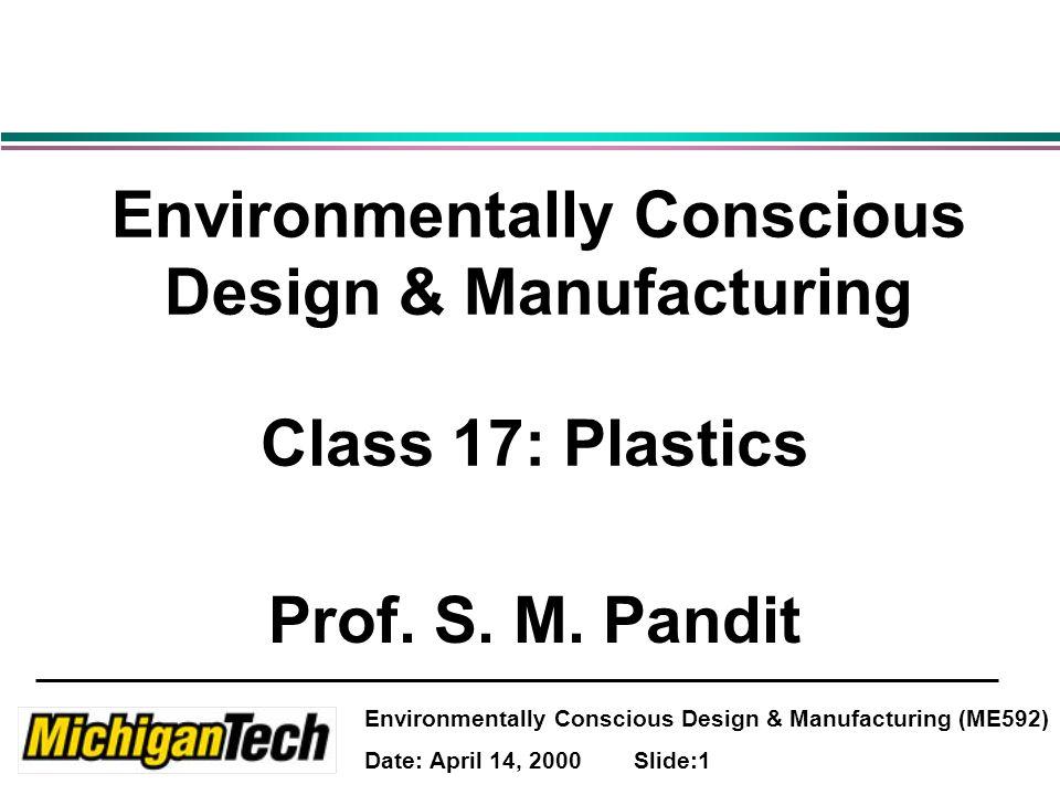 Environmentally Conscious Design & Manufacturing (ME592) Date: April 14, 2000 Slide:2 Agenda Use of Plastics Fundamentals of plastics Design guidelines Recycling and degradation of plastics