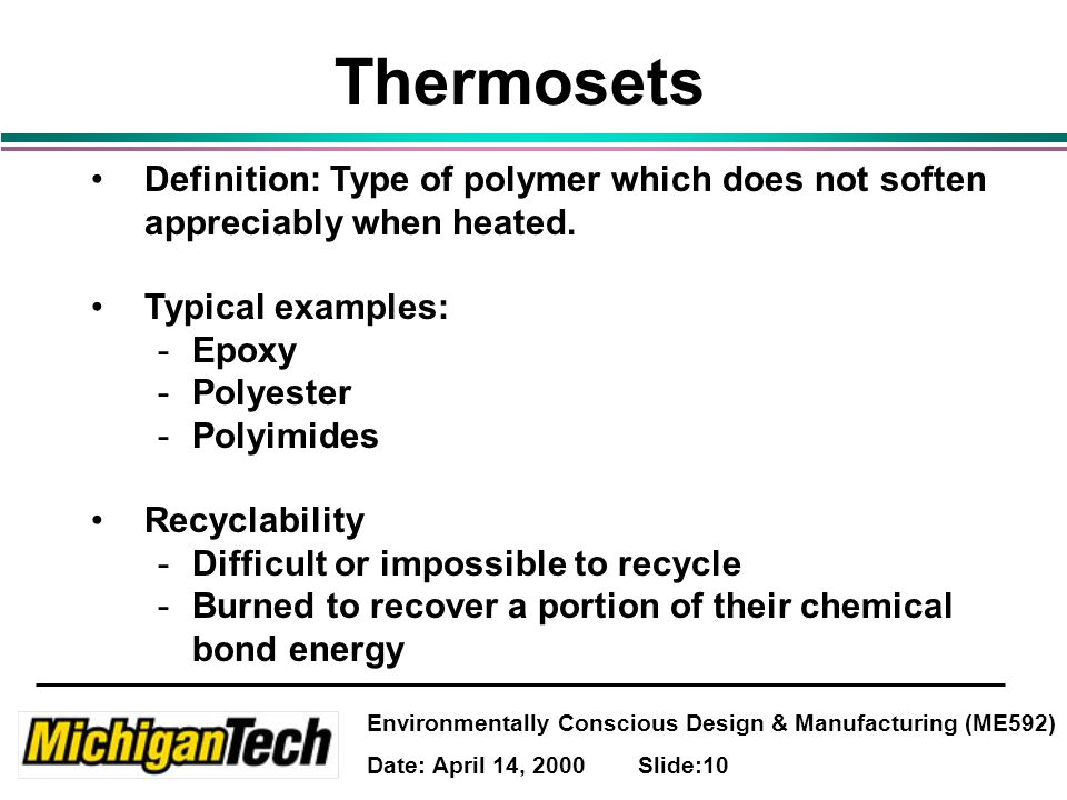 Environmentally Conscious Design & Manufacturing (ME592) Date: April 14, 2000 Slide:10 Thermosets Definition: Type of polymer which does not soften appreciably when heated.