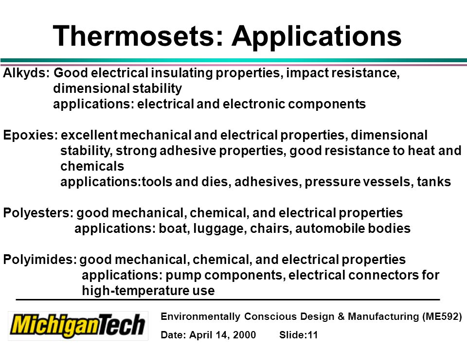 Environmentally Conscious Design & Manufacturing (ME592) Date: April 14, 2000 Slide:11 Thermosets: Applications Alkyds: Good electrical insulating properties, impact resistance, dimensional stability applications: electrical and electronic components Epoxies: excellent mechanical and electrical properties, dimensional stability, strong adhesive properties, good resistance to heat and chemicals applications:tools and dies, adhesives, pressure vessels, tanks Polyesters: good mechanical, chemical, and electrical properties applications: boat, luggage, chairs, automobile bodies Polyimides: good mechanical, chemical, and electrical properties applications: pump components, electrical connectors for high-temperature use