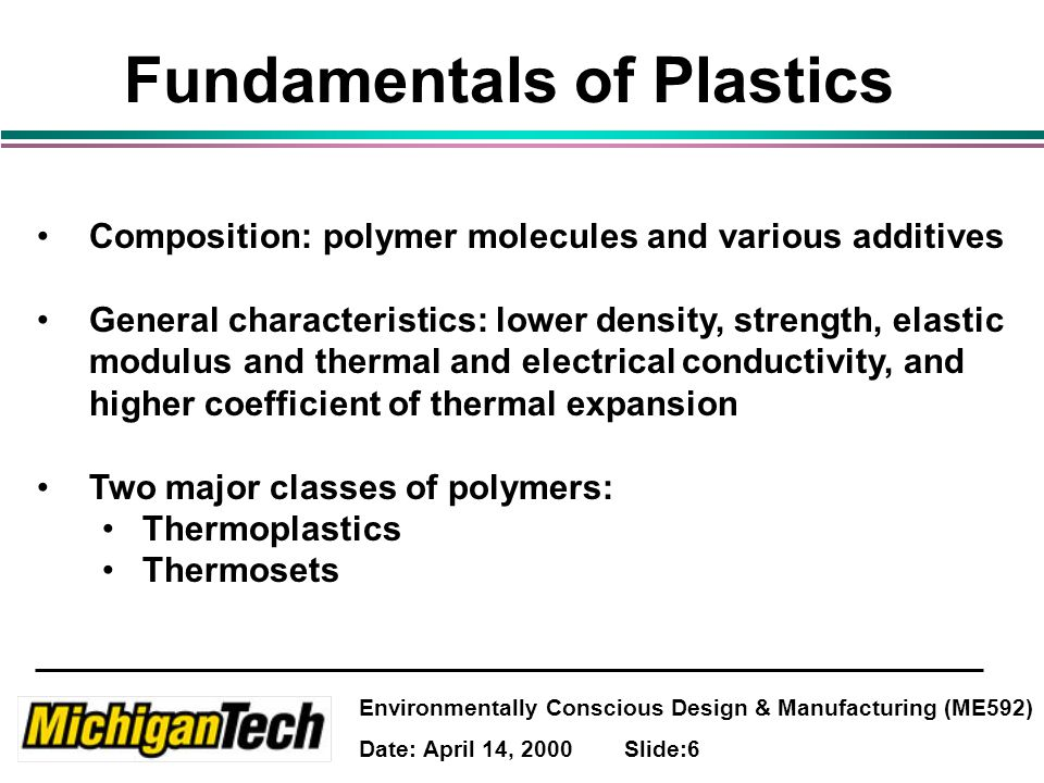 Environmentally Conscious Design & Manufacturing (ME592) Date: April 14, 2000 Slide:6 Fundamentals of Plastics Composition: polymer molecules and various additives General characteristics: lower density, strength, elastic modulus and thermal and electrical conductivity, and higher coefficient of thermal expansion Two major classes of polymers: Thermoplastics Thermosets