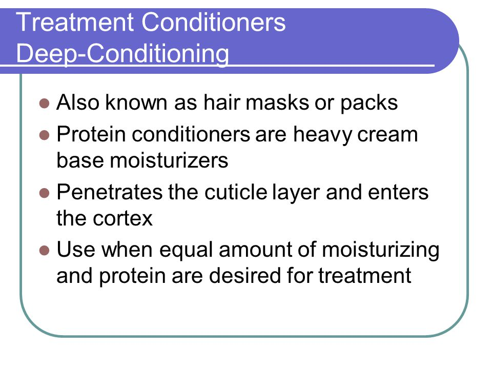 Treatment Conditioners Deep-Conditioning Also known as hair masks or packs Protein conditioners are heavy cream base moisturizers Penetrates the cutic