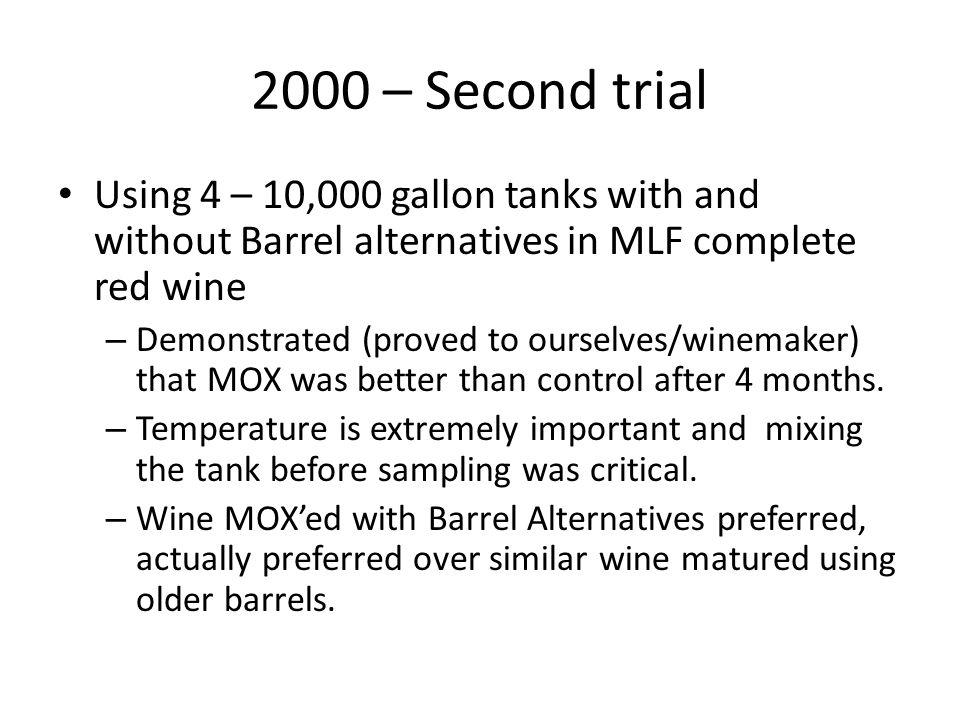 2000 – Second trial Using 4 – 10,000 gallon tanks with and without Barrel alternatives in MLF complete red wine – Demonstrated (proved to ourselves/winemaker) that MOX was better than control after 4 months.