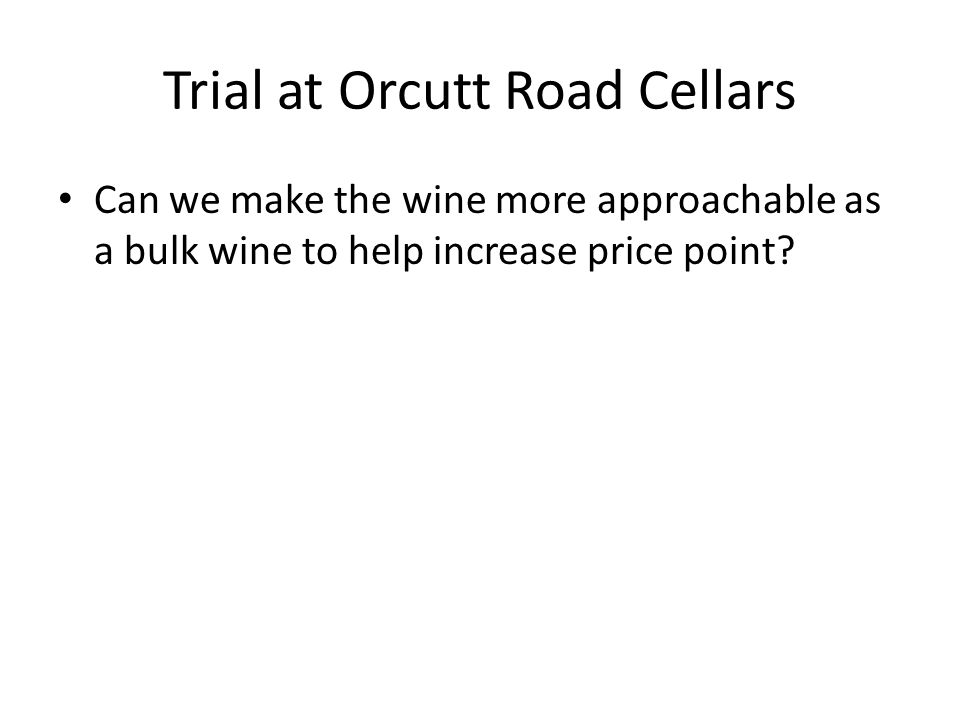 Trial at Orcutt Road Cellars Can we make the wine more approachable as a bulk wine to help increase price point