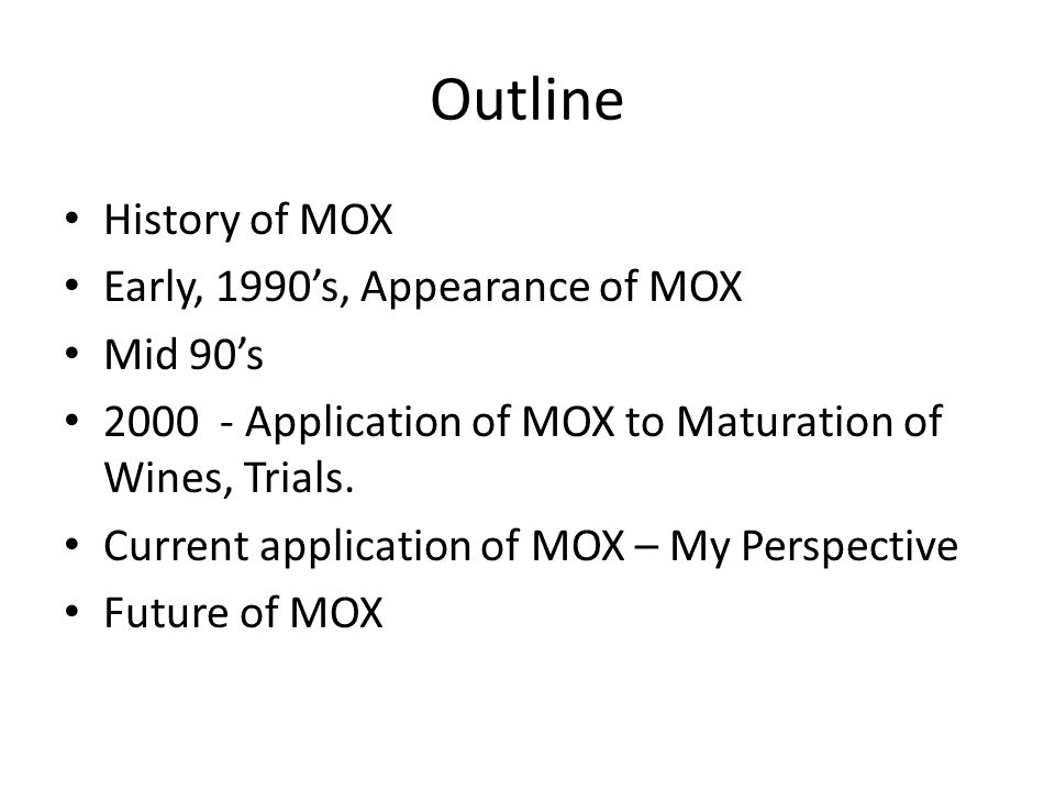 Outline History of MOX Early, 1990's, Appearance of MOX Mid 90's 2000 - Application of MOX to Maturation of Wines, Trials.