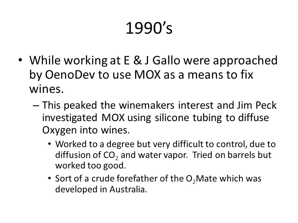 1990's While working at E & J Gallo were approached by OenoDev to use MOX as a means to fix wines.