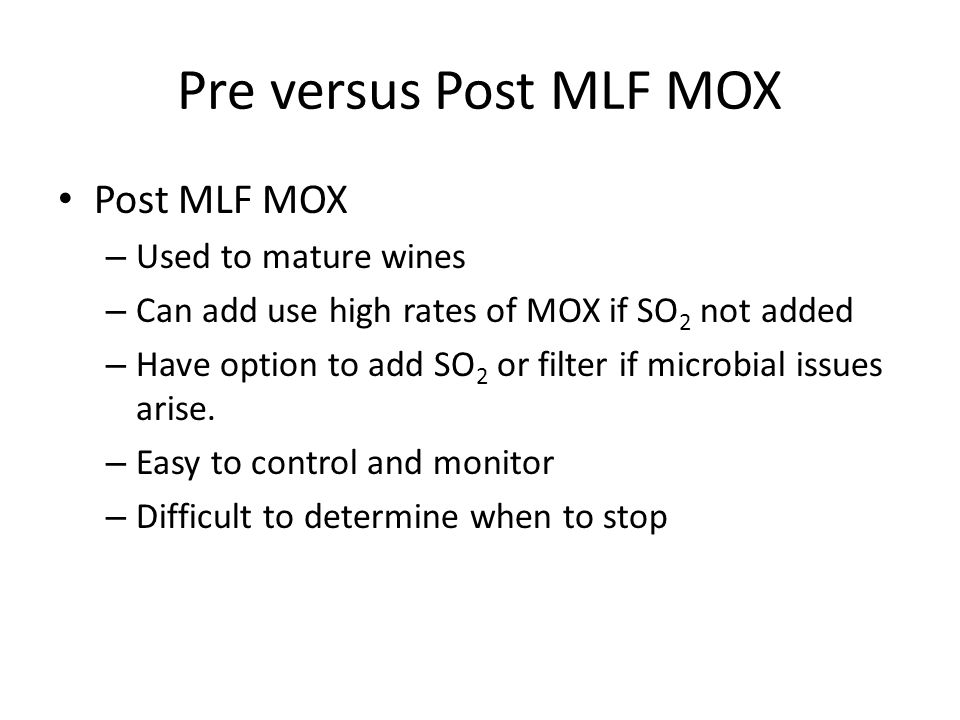 Pre versus Post MLF MOX Post MLF MOX – Used to mature wines – Can add use high rates of MOX if SO 2 not added – Have option to add SO 2 or filter if microbial issues arise.
