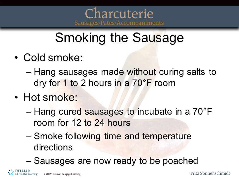 Smoking the Sausage Cold smoke: –Hang sausages made without curing salts to dry for 1 to 2 hours in a 70°F room Hot smoke: –Hang cured sausages to incubate in a 70°F room for 12 to 24 hours –Smoke following time and temperature directions –Sausages are now ready to be poached