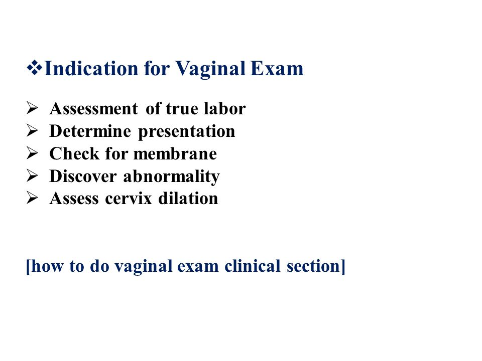  Indication for Vaginal Exam  Assessment of true labor  Determine presentation  Check for membrane  Discover abnormality  Assess cervix dilation [how to do vaginal exam clinical section]