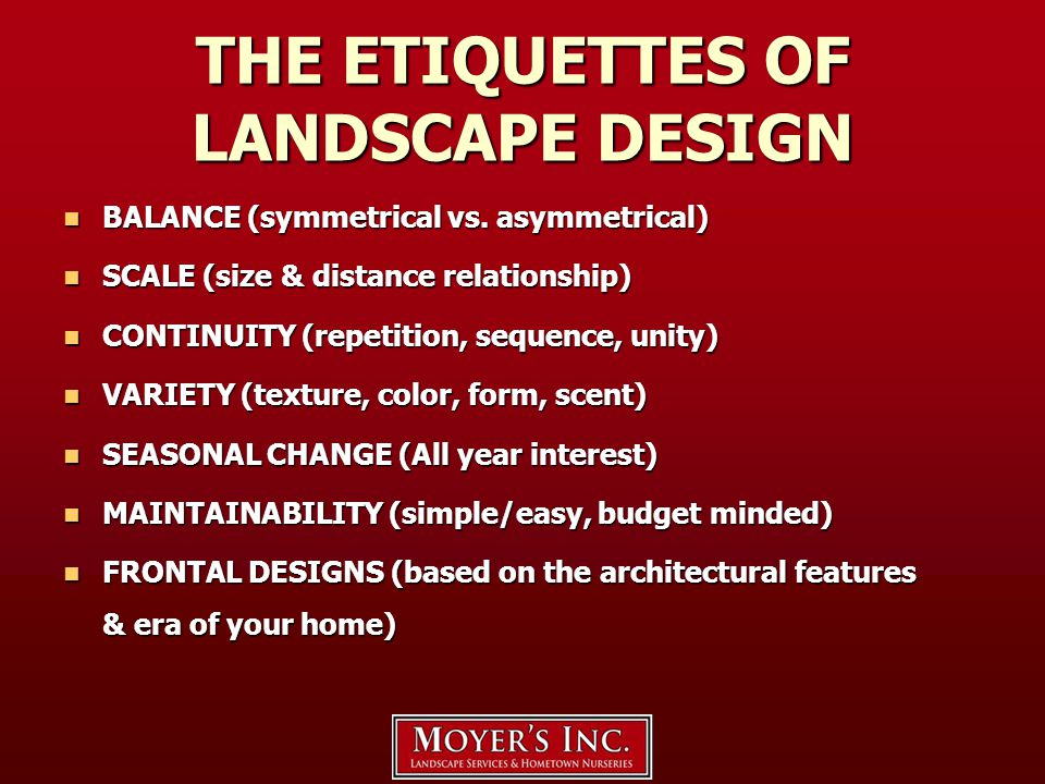 THE ETIQUETTES OF LANDSCAPE DESIGN BALANCE (symmetrical vs. asymmetrical) BALANCE (symmetrical vs. asymmetrical) SCALE (size & distance relationship)