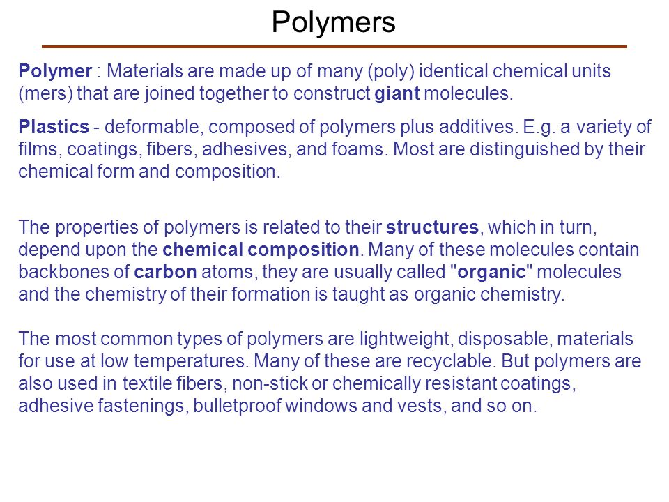 Polymers Polymer : Materials are made up of many (poly) identical chemical units (mers) that are joined together to construct giant molecules.