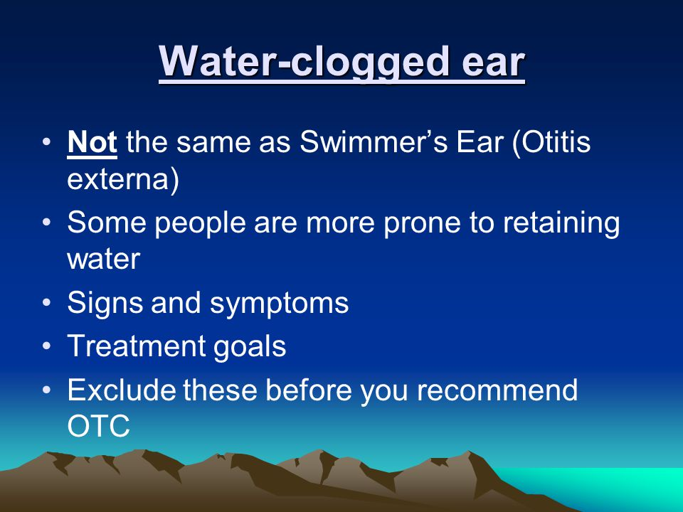 Water-clogged ear Not the same as Swimmer's Ear (Otitis externa) Some people are more prone to retaining water Signs and symptoms Treatment goals Exclude these before you recommend OTC