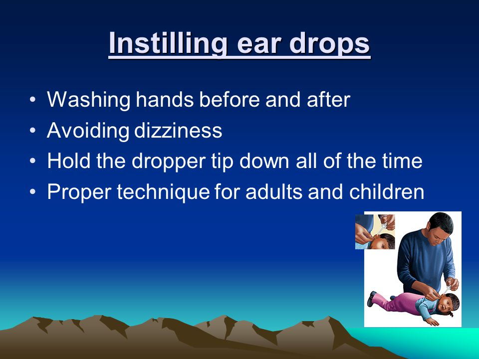 Instilling ear drops Washing hands before and after Avoiding dizziness Hold the dropper tip down all of the time Proper technique for adults and children