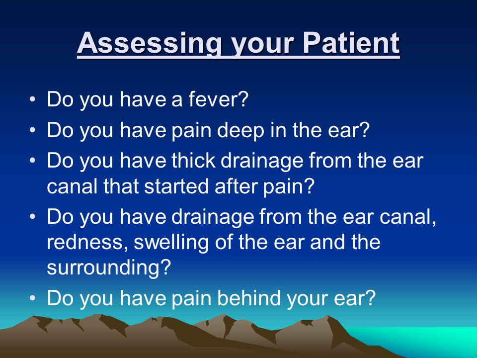 Assessing your Patient Do you have a fever.Do you have pain deep in the ear.