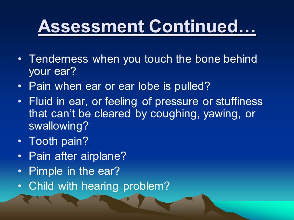 Assessment Continued… Tenderness when you touch the bone behind your ear.