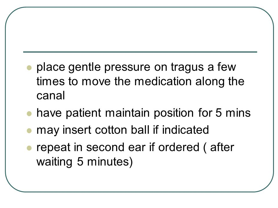 place gentle pressure on tragus a few times to move the medication along the canal have patient maintain position for 5 mins may insert cotton ball if indicated repeat in second ear if ordered ( after waiting 5 minutes)