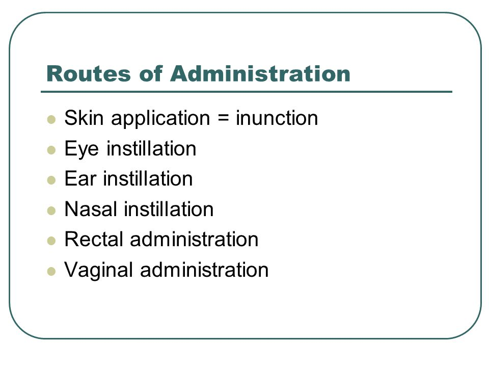 Routes of Administration Skin application = inunction Eye instillation Ear instillation Nasal instillation Rectal administration Vaginal administration