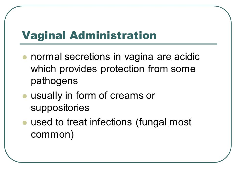 Vaginal Administration normal secretions in vagina are acidic which provides protection from some pathogens usually in form of creams or suppositories used to treat infections (fungal most common)