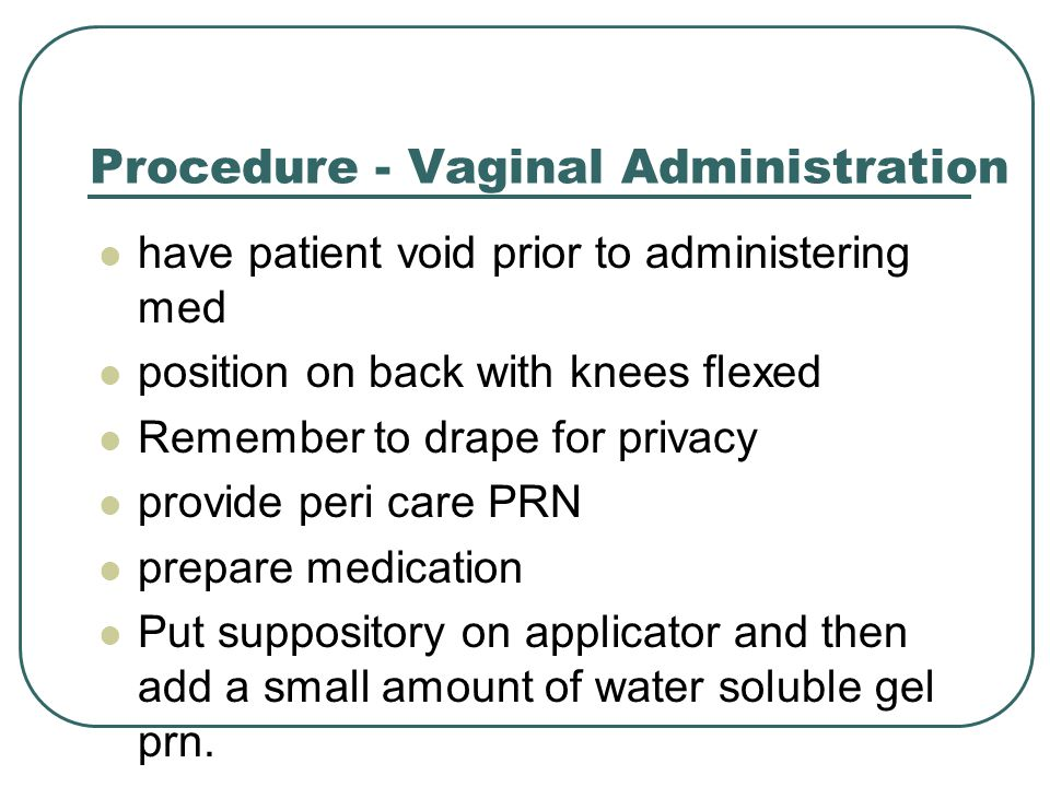 Procedure - Vaginal Administration have patient void prior to administering med position on back with knees flexed Remember to drape for privacy provide peri care PRN prepare medication Put suppository on applicator and then add a small amount of water soluble gel prn.
