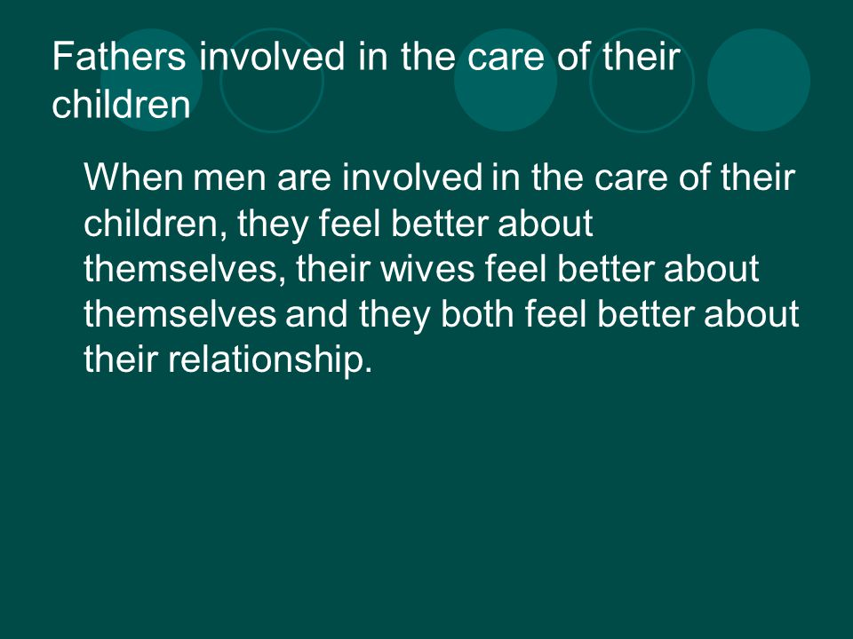 Fathers involved in the care of their children When men are involved in the care of their children, they feel better about themselves, their wives feel better about themselves and they both feel better about their relationship.