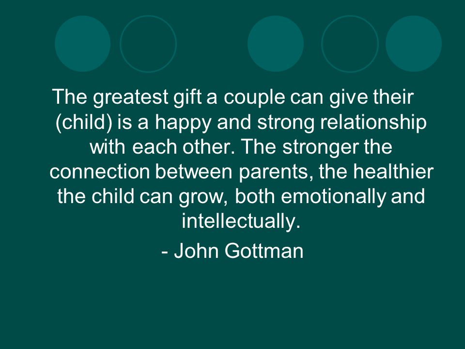 The greatest gift a couple can give their (child) is a happy and strong relationship with each other.