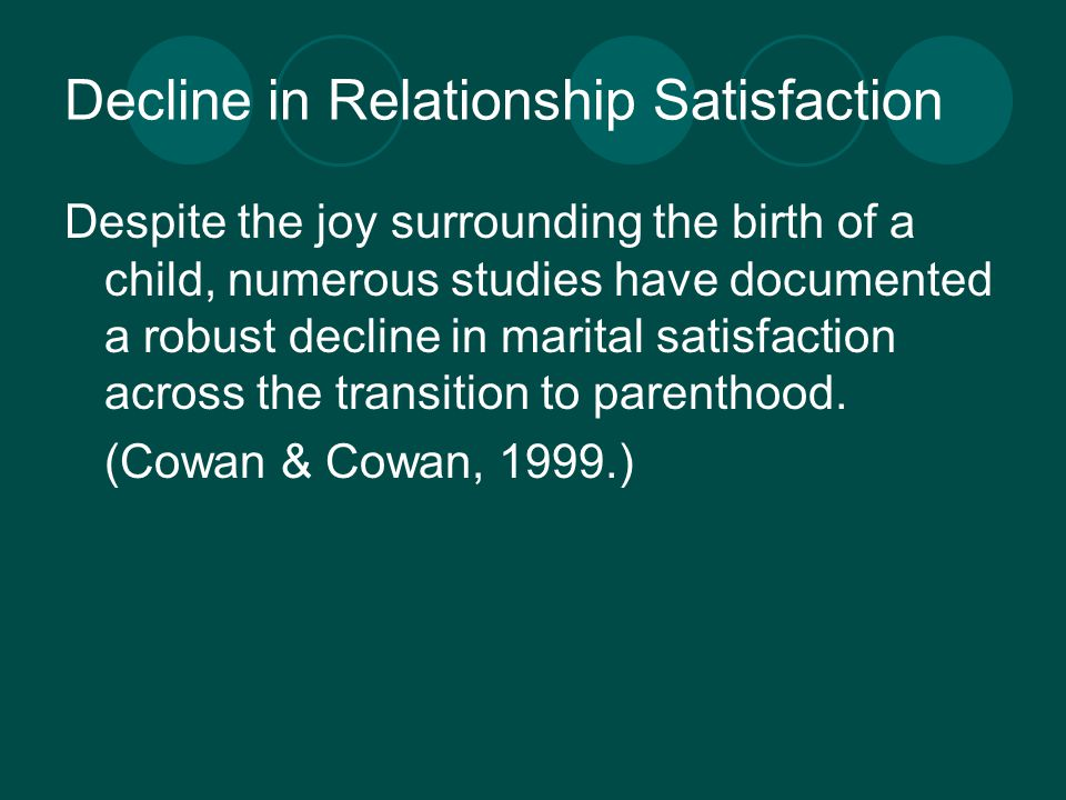 Decline in Relationship Satisfaction Despite the joy surrounding the birth of a child, numerous studies have documented a robust decline in marital satisfaction across the transition to parenthood.