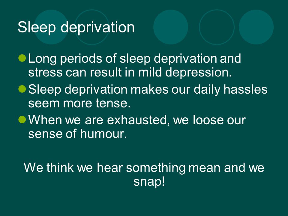 Sleep deprivation Long periods of sleep deprivation and stress can result in mild depression.