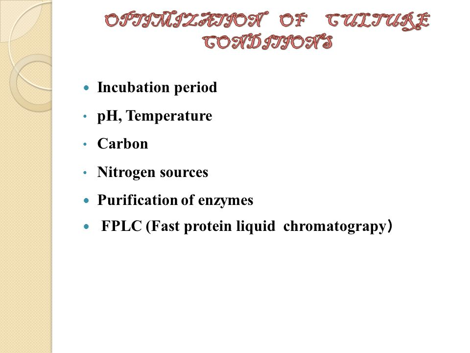 Incubation period pH, Temperature Carbon Nitrogen sources Purification of enzymes FPLC (Fast protein liquid chromatograpy )