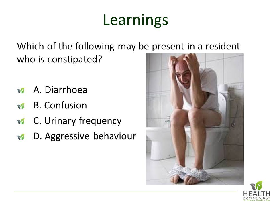 Learnings Which of the following may be present in a resident who is constipated.