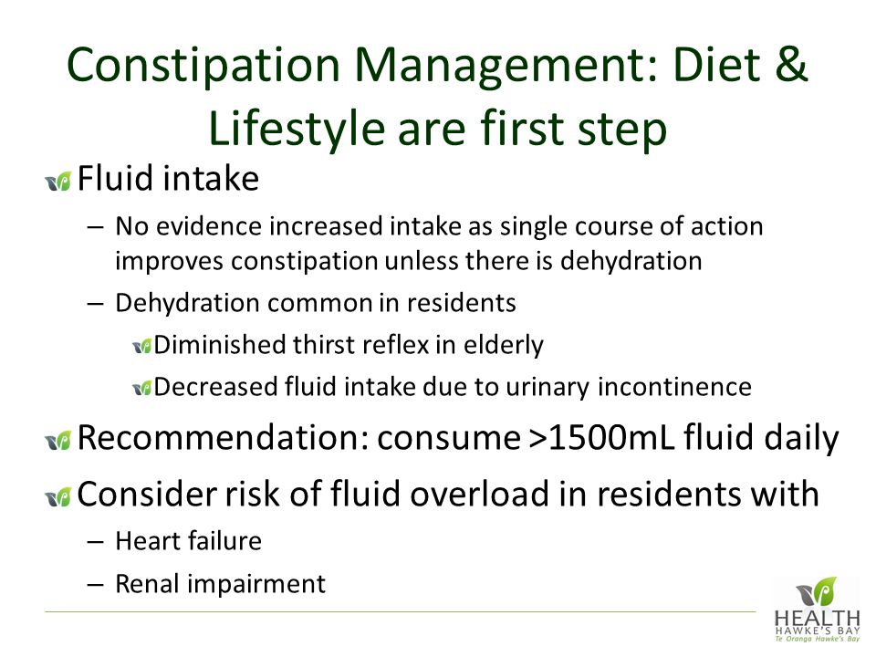 Constipation Management: Diet & Lifestyle are first step Fluid intake – No evidence increased intake as single course of action improves constipation unless there is dehydration – Dehydration common in residents Diminished thirst reflex in elderly Decreased fluid intake due to urinary incontinence Recommendation: consume >1500mL fluid daily Consider risk of fluid overload in residents with – Heart failure – Renal impairment