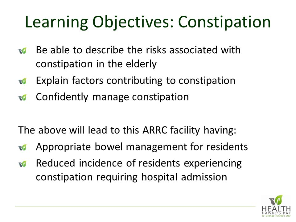 Learning Objectives: Constipation Be able to describe the risks associated with constipation in the elderly Explain factors contributing to constipation Confidently manage constipation The above will lead to this ARRC facility having: Appropriate bowel management for residents Reduced incidence of residents experiencing constipation requiring hospital admission
