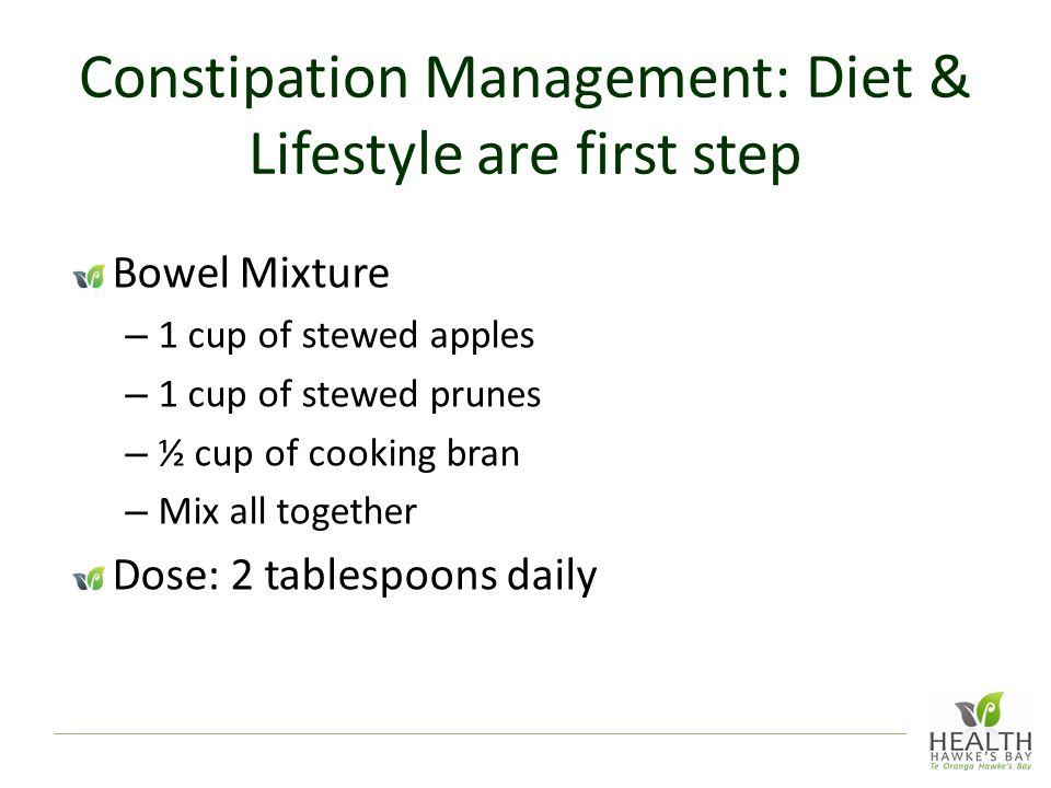 Constipation Management: Diet & Lifestyle are first step Bowel Mixture – 1 cup of stewed apples – 1 cup of stewed prunes – ½ cup of cooking bran – Mix all together Dose: 2 tablespoons daily