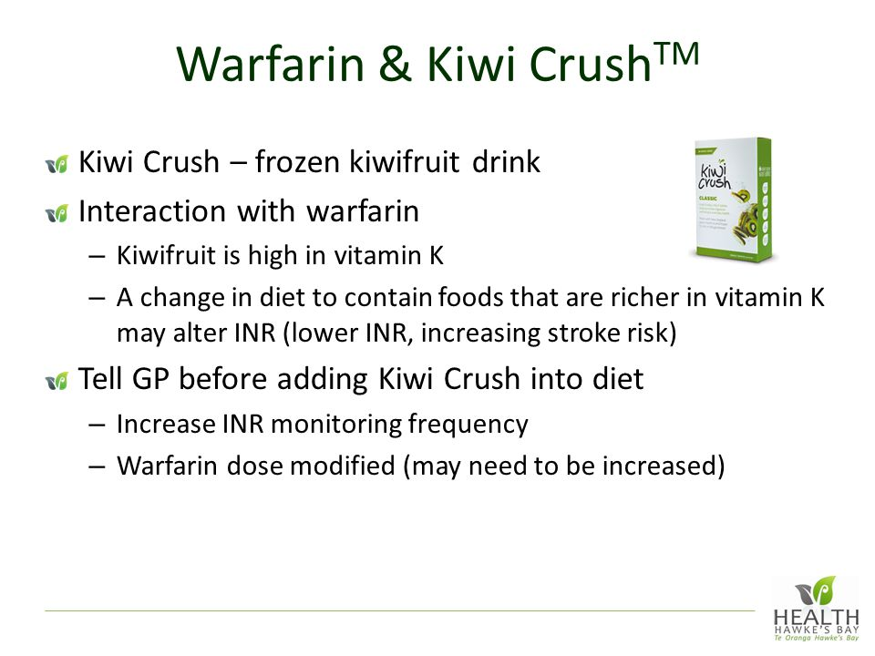 Warfarin & Kiwi Crush TM Kiwi Crush – frozen kiwifruit drink Interaction with warfarin – Kiwifruit is high in vitamin K – A change in diet to contain foods that are richer in vitamin K may alter INR (lower INR, increasing stroke risk) Tell GP before adding Kiwi Crush into diet – Increase INR monitoring frequency – Warfarin dose modified (may need to be increased)