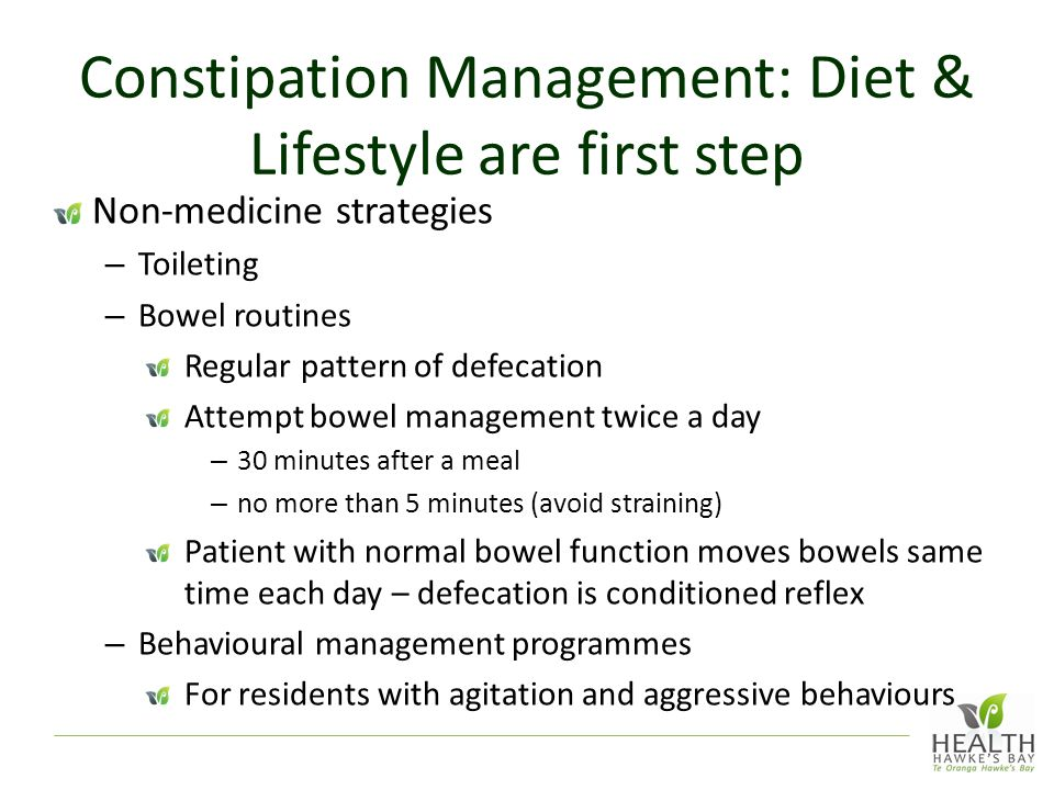 Constipation Management: Diet & Lifestyle are first step Non-medicine strategies – Toileting – Bowel routines Regular pattern of defecation Attempt bowel management twice a day – 30 minutes after a meal – no more than 5 minutes (avoid straining) Patient with normal bowel function moves bowels same time each day – defecation is conditioned reflex – Behavioural management programmes For residents with agitation and aggressive behaviours