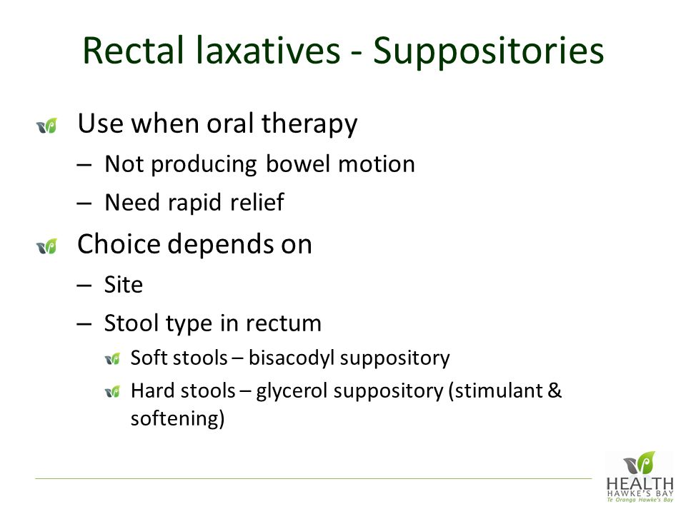 Rectal laxatives - Suppositories Use when oral therapy – Not producing bowel motion – Need rapid relief Choice depends on – Site – Stool type in rectum Soft stools – bisacodyl suppository Hard stools – glycerol suppository (stimulant & softening)