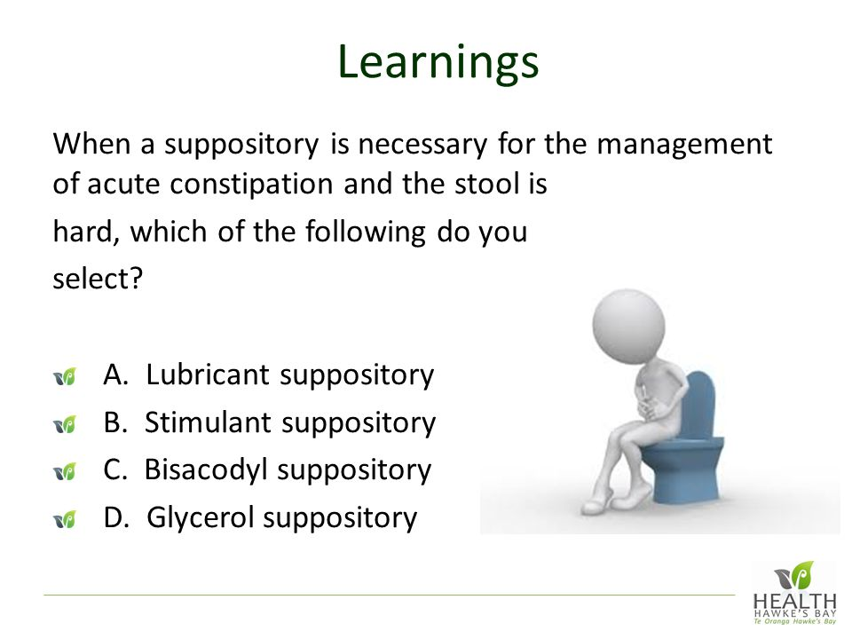 Learnings When a suppository is necessary for the management of acute constipation and the stool is hard, which of the following do you select.