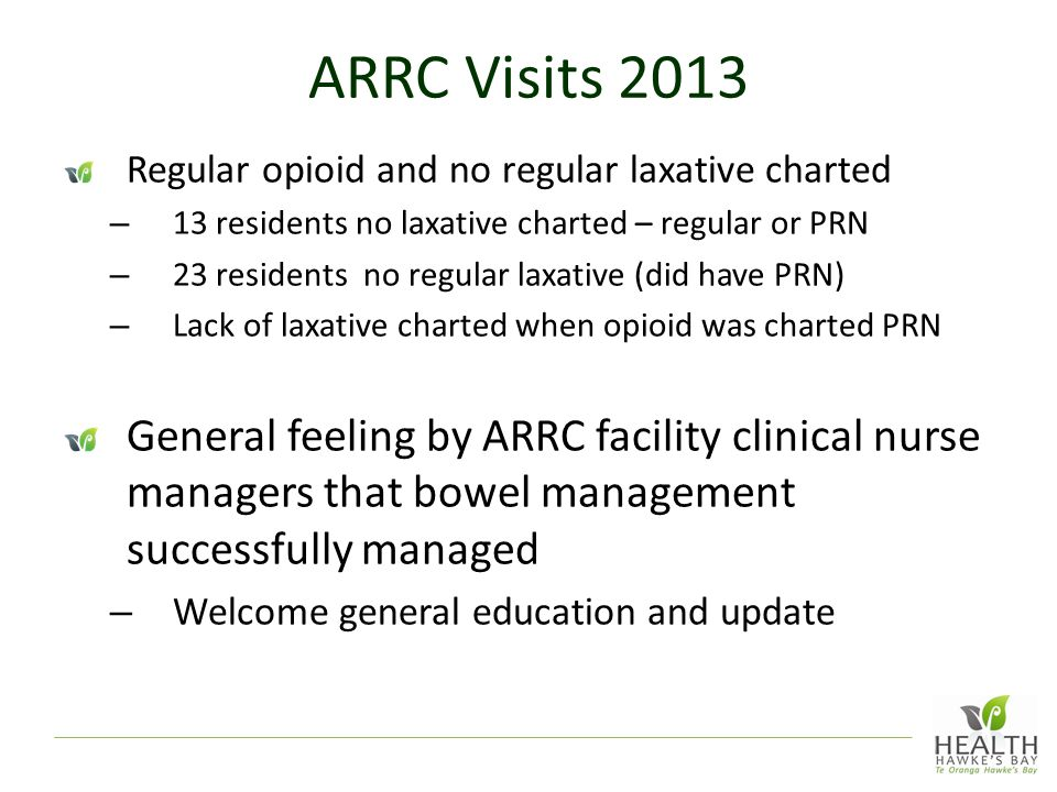 ARRC Visits 2013 Regular opioid and no regular laxative charted – 13 residents no laxative charted – regular or PRN – 23 residents no regular laxative (did have PRN) – Lack of laxative charted when opioid was charted PRN General feeling by ARRC facility clinical nurse managers that bowel management successfully managed – Welcome general education and update