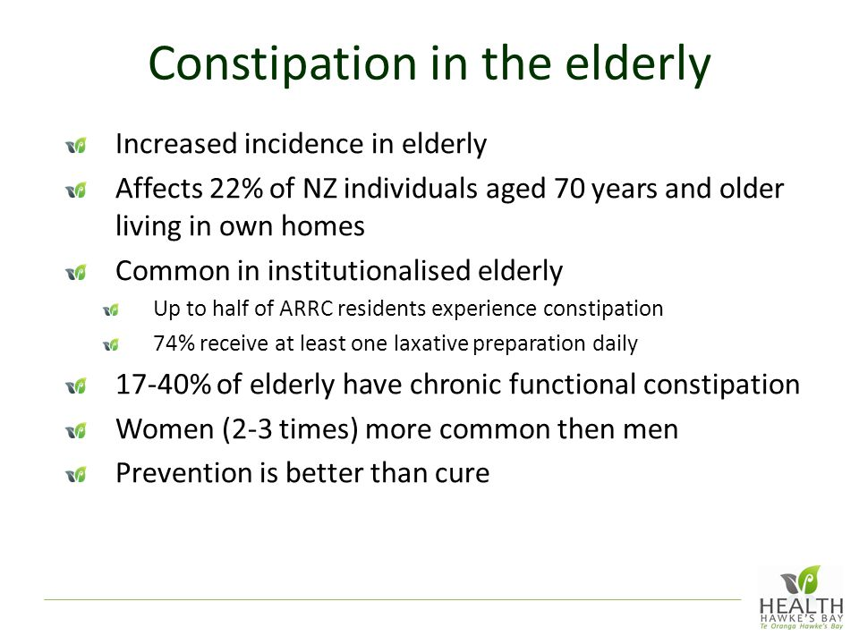 Constipation in the elderly Increased incidence in elderly Affects 22% of NZ individuals aged 70 years and older living in own homes Common in institutionalised elderly Up to half of ARRC residents experience constipation 74% receive at least one laxative preparation daily 17-40% of elderly have chronic functional constipation Women (2-3 times) more common then men Prevention is better than cure