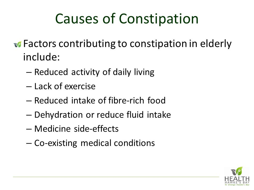 Causes of Constipation Factors contributing to constipation in elderly include: – Reduced activity of daily living – Lack of exercise – Reduced intake of fibre-rich food – Dehydration or reduce fluid intake – Medicine side-effects – Co-existing medical conditions