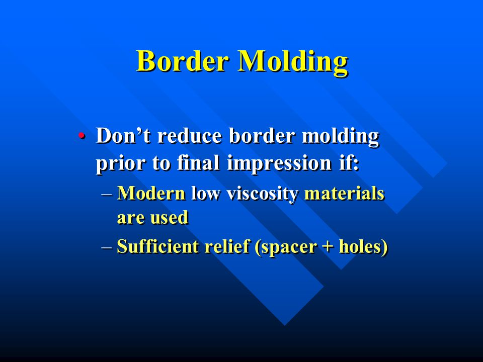 Border Molding Don't reduce border molding prior to final impression if: –Modern low viscosity materials are used –Sufficient relief (spacer + holes) Don't reduce border molding prior to final impression if: –Modern low viscosity materials are used –Sufficient relief (spacer + holes)