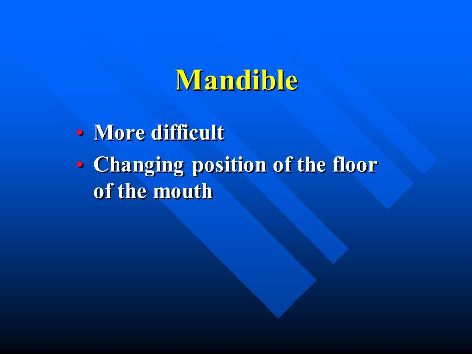 Mandible More difficult Changing position of the floor of the mouth More difficult Changing position of the floor of the mouth
