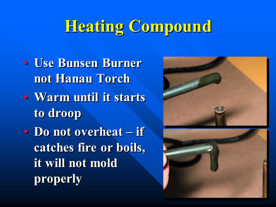 Heating Compound Use Bunsen Burner not Hanau Torch Warm until it starts to droop Do not overheat – if catches fire or boils, it will not mold properly Use Bunsen Burner not Hanau Torch Warm until it starts to droop Do not overheat – if catches fire or boils, it will not mold properly