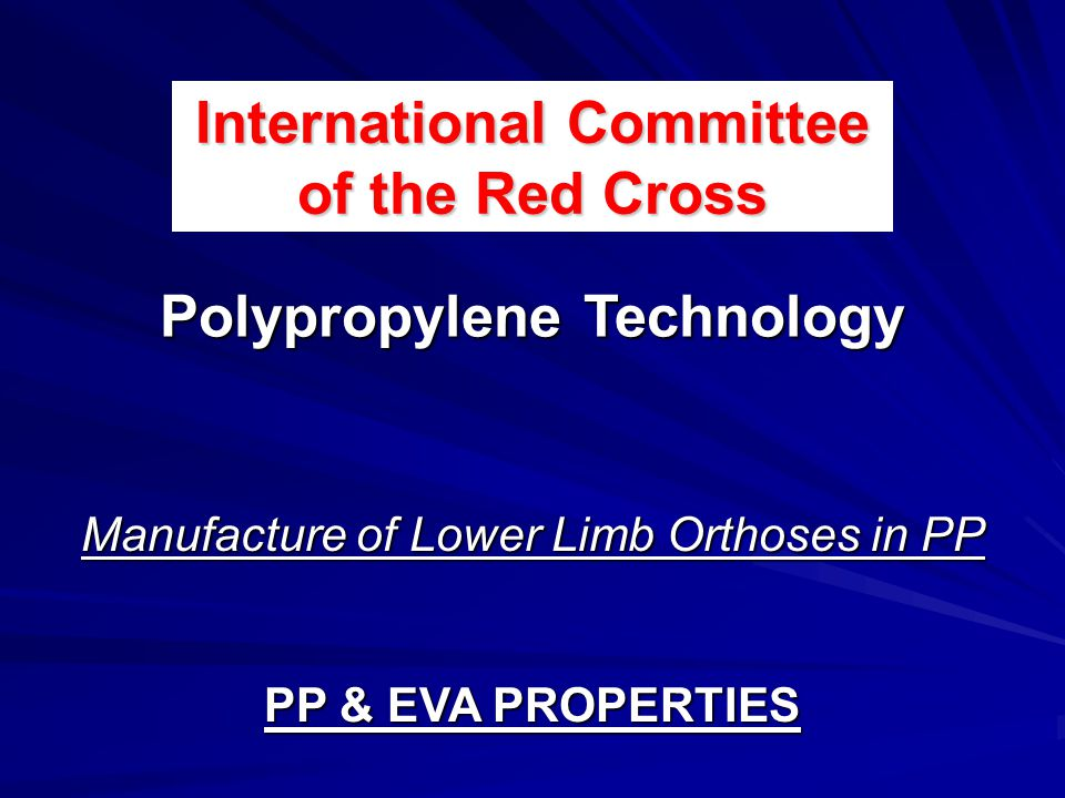 Manufacture of Lower Limb Orthoses in PP PP & EVA PROPERTIES International Committee of the Red Cross Polypropylene Technology