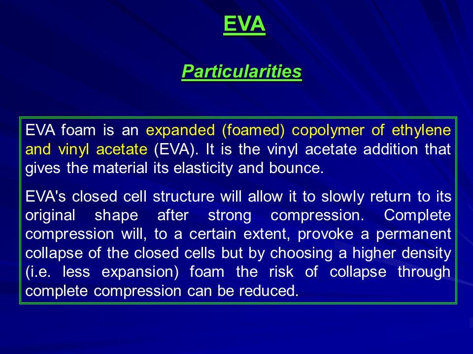 EVA Particularities EVA foam is an expanded (foamed) copolymer of ethylene and vinyl acetate (EVA).