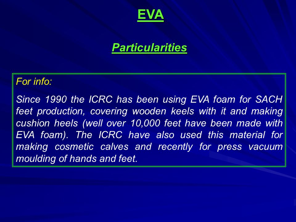 Particularities For info: Since 1990 the ICRC has been using EVA foam for SACH feet production, covering wooden keels with it and making cushion heels (well over 10,000 feet have been made with EVA foam).