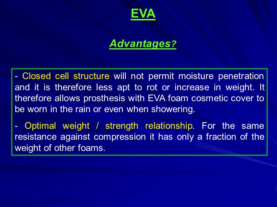 - Closed cell structure will not permit moisture penetration and it is therefore less apt to rot or increase in weight. It therefore allows prosthesis